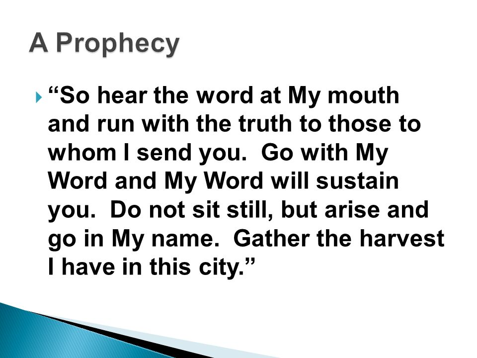  So hear the word at My mouth and run with the truth to those to whom I send you.