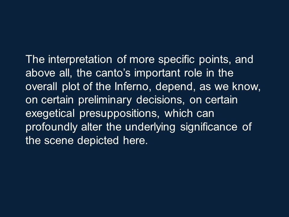 The interpretation of more specific points, and above all, the canto's important role in the overall plot of the Inferno, depend, as we know, on certain preliminary decisions, on certain exegetical presuppositions, which can profoundly alter the underlying significance of the scene depicted here.