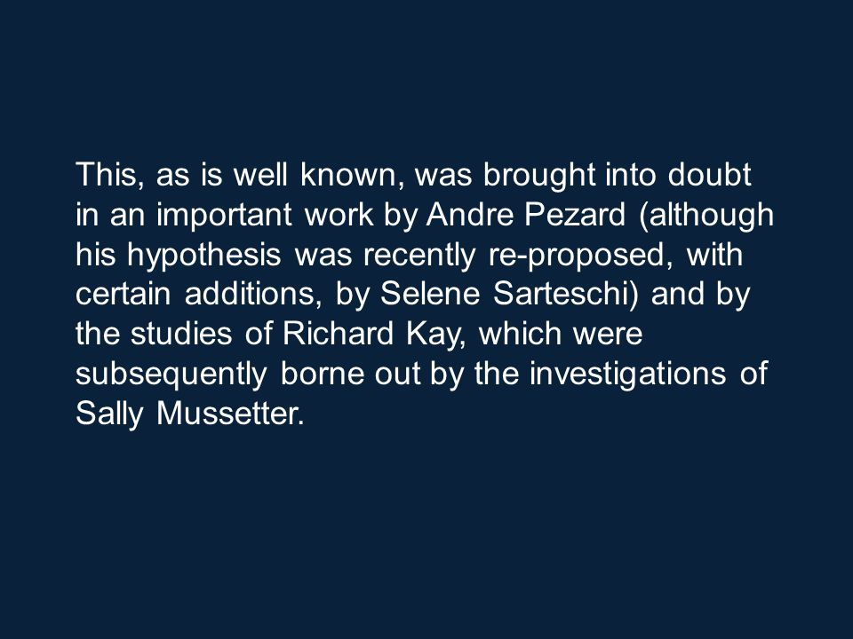 This, as is well known, was brought into doubt in an important work by Andre Pezard (although his hypothesis was recently re-proposed, with certain additions, by Selene Sarteschi) and by the studies of Richard Kay, which were subsequently borne out by the investigations of Sally Mussetter.