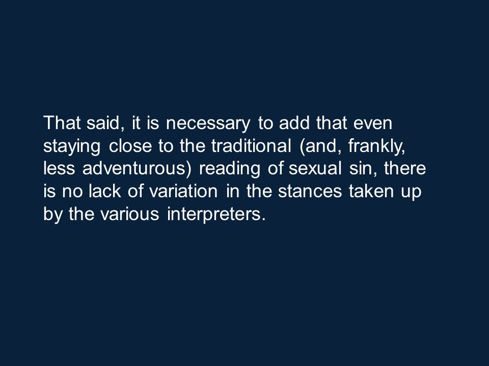 That said, it is necessary to add that even staying close to the traditional (and, frankly, less adventurous) reading of sexual sin, there is no lack of variation in the stances taken up by the various interpreters.