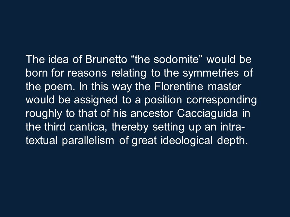 The idea of Brunetto the sodomite would be born for reasons relating to the symmetries of the poem.