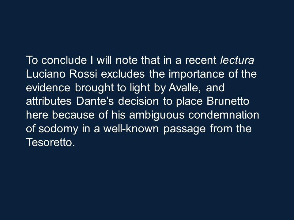 To conclude I will note that in a recent lectura Luciano Rossi excludes the importance of the evidence brought to light by Avalle, and attributes Dante's decision to place Brunetto here because of his ambiguous condemnation of sodomy in a well-known passage from the Tesoretto.
