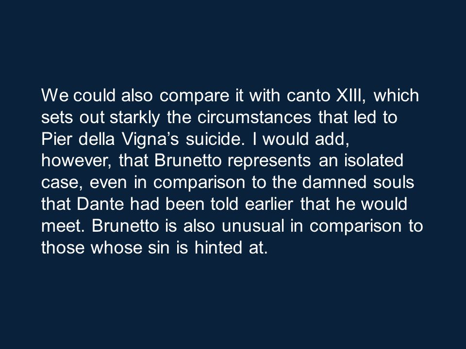 We could also compare it with canto XIII, which sets out starkly the circumstances that led to Pier della Vigna's suicide.