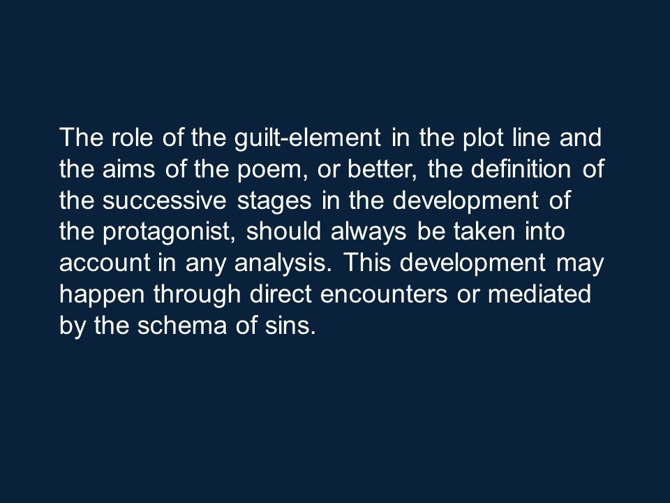 The role of the guilt-element in the plot line and the aims of the poem, or better, the definition of the successive stages in the development of the protagonist, should always be taken into account in any analysis.