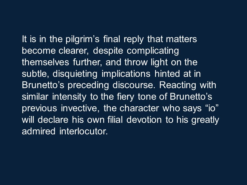 It is in the pilgrim's final reply that matters become clearer, despite complicating themselves further, and throw light on the subtle, disquieting implications hinted at in Brunetto's preceding discourse.
