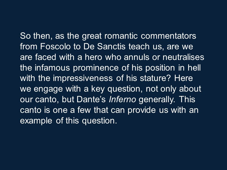 So then, as the great romantic commentators from Foscolo to De Sanctis teach us, are we are faced with a hero who annuls or neutralises the infamous prominence of his position in hell with the impressiveness of his stature.
