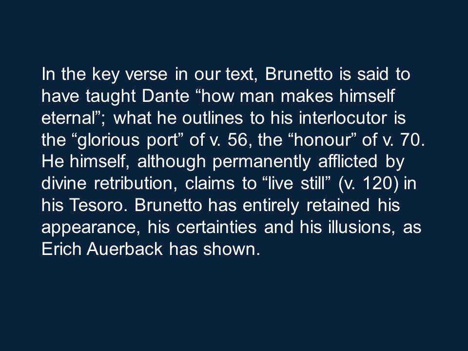 In the key verse in our text, Brunetto is said to have taught Dante how man makes himself eternal ; what he outlines to his interlocutor is the glorious port of v.