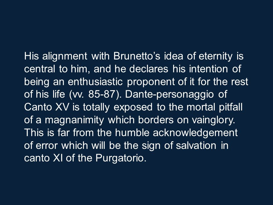 His alignment with Brunetto's idea of eternity is central to him, and he declares his intention of being an enthusiastic proponent of it for the rest of his life (vv.
