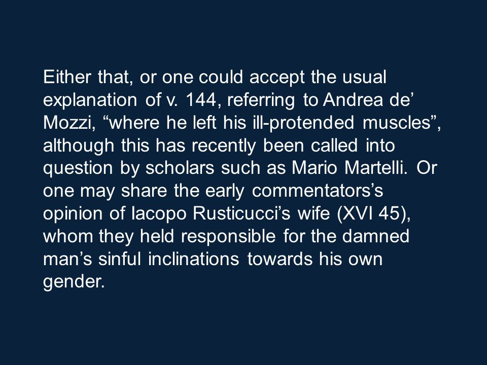 It is useless, in my opinion, to dwell on either Dante's possible indiscretion or his burning intention (if this is the case) to divulge Brunetto's private sin, perhaps relating (as has been suggested) to an unconfessable personal experience in the relationship between student and master.