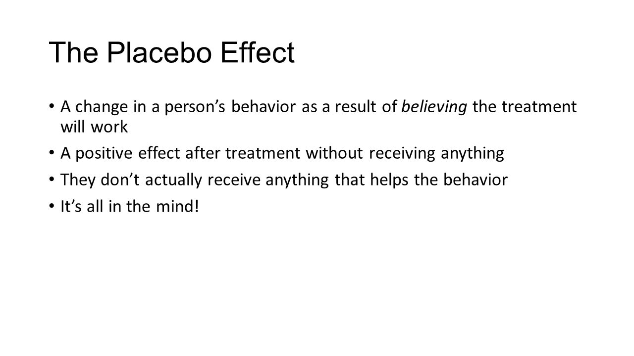 The Placebo Effect A change in a person's behavior as a result of believing the treatment will work A positive effect after treatment without receiving anything They don't actually receive anything that helps the behavior It's all in the mind!