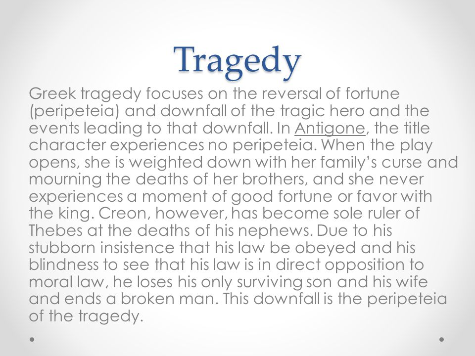 Tragedy Greek tragedy focuses on the reversal of fortune (peripeteia) and downfall of the tragic hero and the events leading to that downfall. In Anti