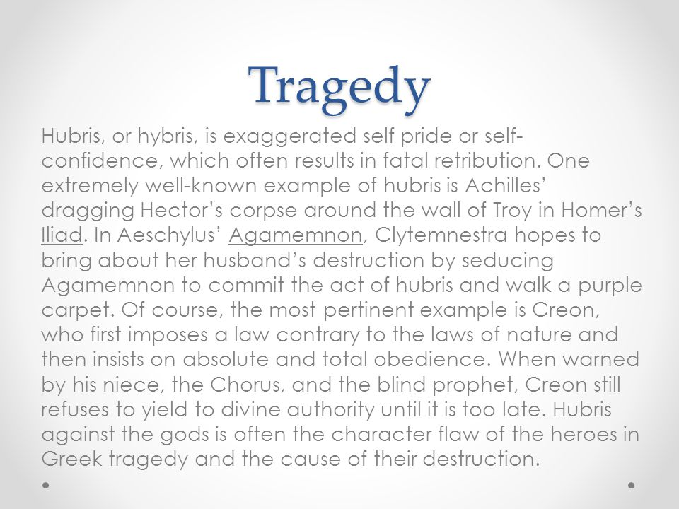 Tragedy Hubris, or hybris, is exaggerated self pride or self- confidence, which often results in fatal retribution. One extremely well-known example o