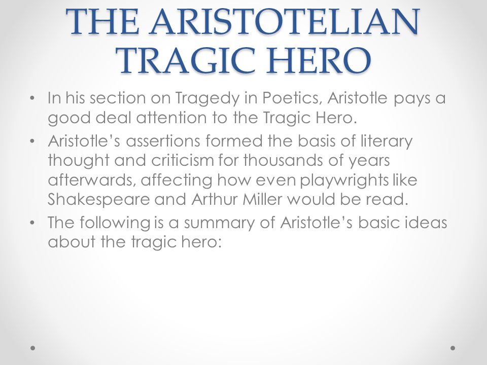 THE ARISTOTELIAN TRAGIC HERO In his section on Tragedy in Poetics, Aristotle pays a good deal attention to the Tragic Hero. Aristotle's assertions for