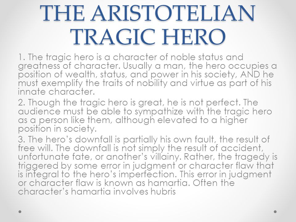 THE ARISTOTELIAN TRAGIC HERO 1. The tragic hero is a character of noble status and greatness of character. Usually a man, the hero occupies a position