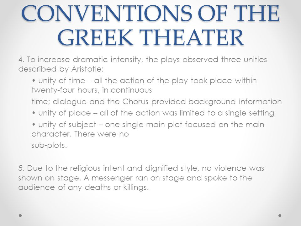 CONVENTIONS OF THE GREEK THEATER 4. To increase dramatic intensity, the plays observed three unities described by Aristotle: unity of time – all the a