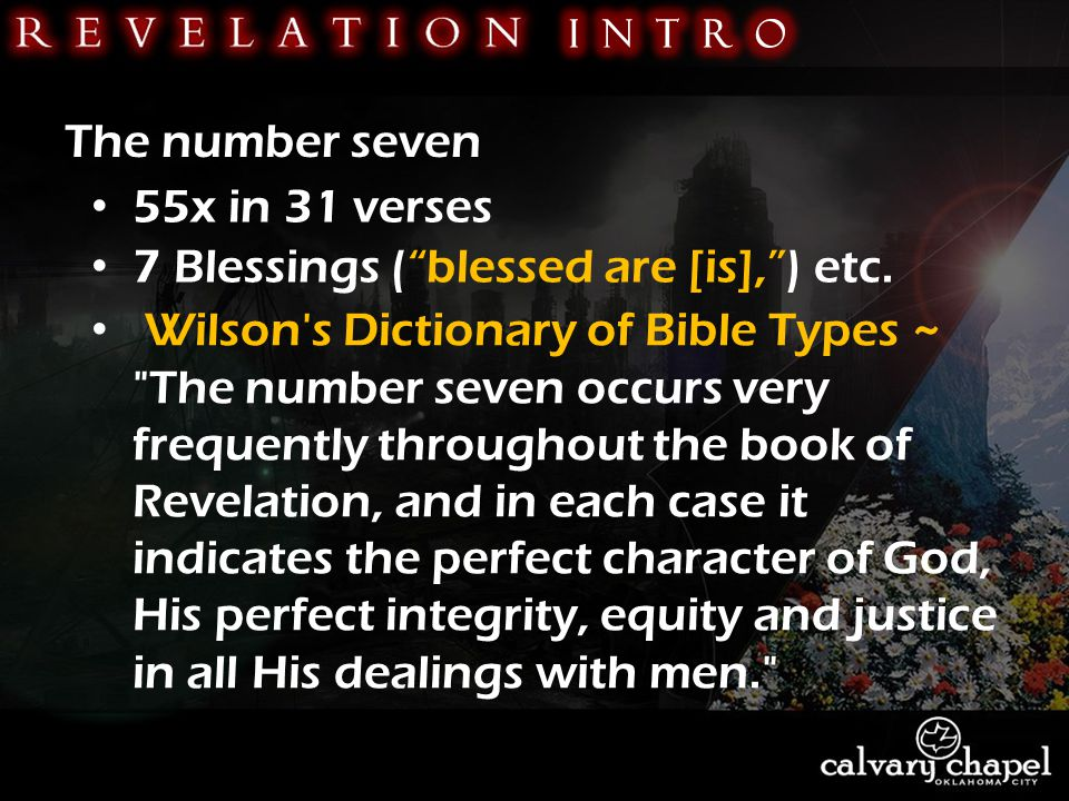 The number seven 55x in 31 verses Wilson s Dictionary of Bible Types ~ The number seven occurs very frequently throughout the book of Revelation, and in each case it indicates the perfect character of God, His perfect integrity, equity and justice in all His dealings with men. 7 Blessings ( blessed are [is], ) etc.