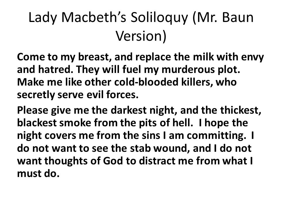 Lady Macbeth's Soliloquy (Mr. Baun Version) Come to my breast, and replace the milk with envy and hatred. They will fuel my murderous plot. Make me li