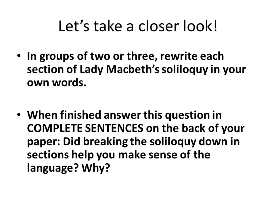 Let's take a closer look! In groups of two or three, rewrite each section of Lady Macbeth's soliloquy in your own words. When finished answer this que