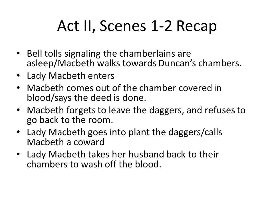 Act II, Scenes 1-2 Recap Bell tolls signaling the chamberlains are asleep/Macbeth walks towards Duncan's chambers. Lady Macbeth enters Macbeth comes o