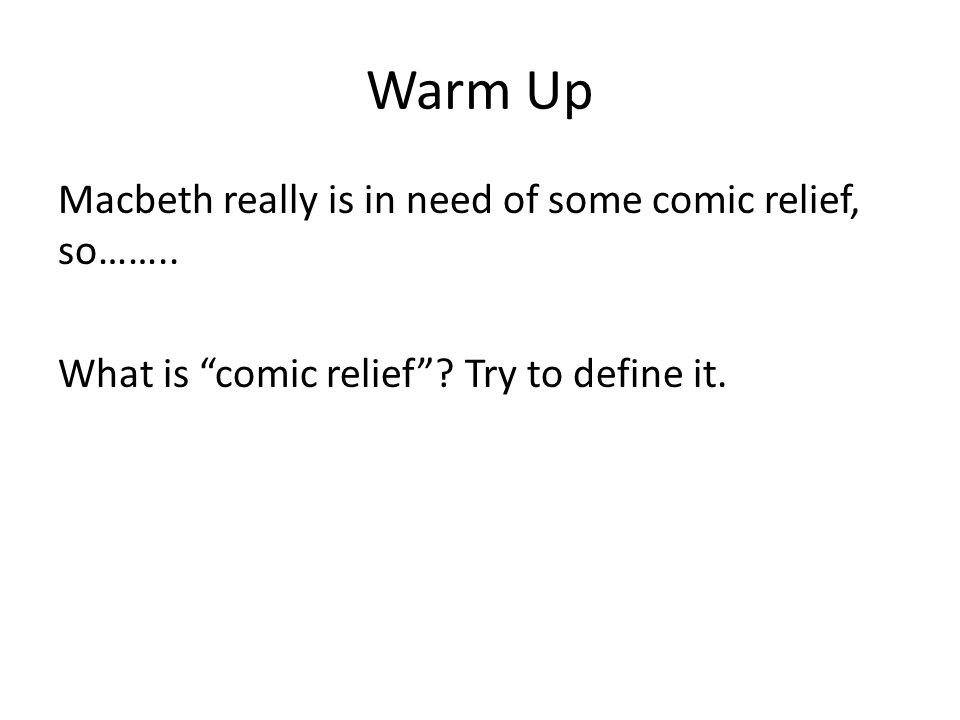 "Warm Up Macbeth really is in need of some comic relief, so…….. What is ""comic relief""? Try to define it."