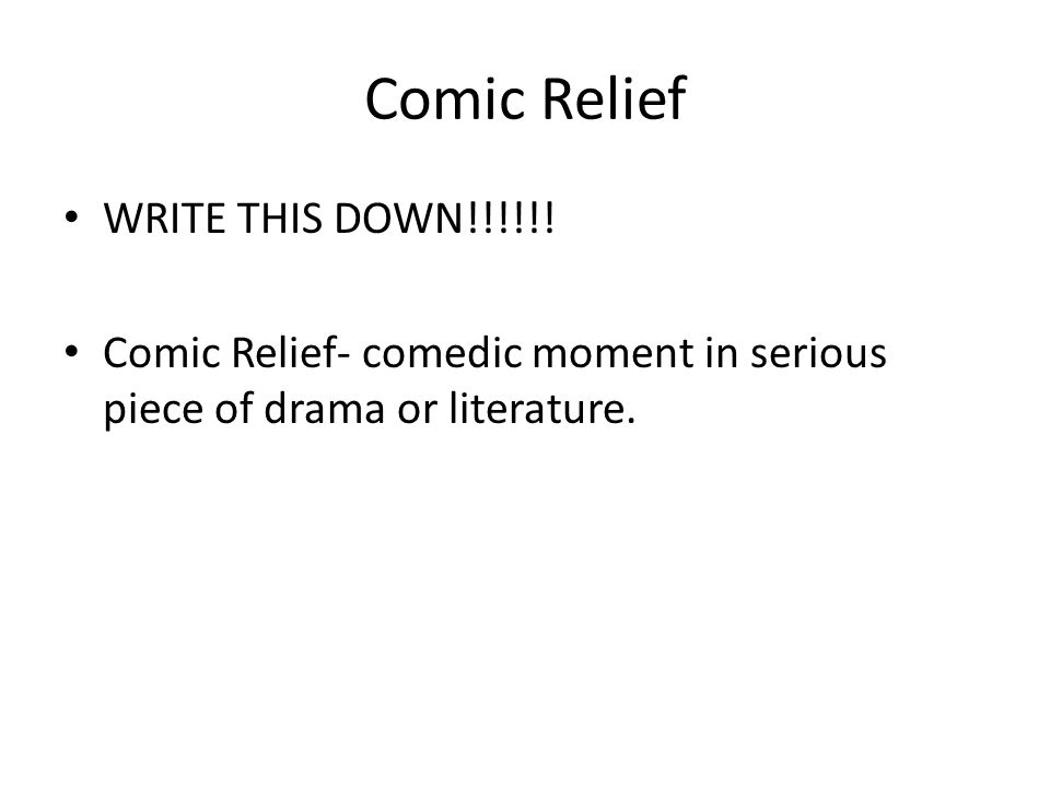 Comic Relief WRITE THIS DOWN!!!!!! Comic Relief- comedic moment in serious piece of drama or literature.