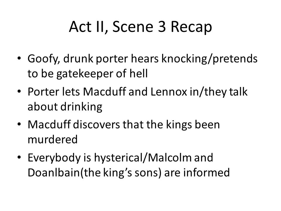 Act II, Scene 3 Recap Goofy, drunk porter hears knocking/pretends to be gatekeeper of hell Porter lets Macduff and Lennox in/they talk about drinking