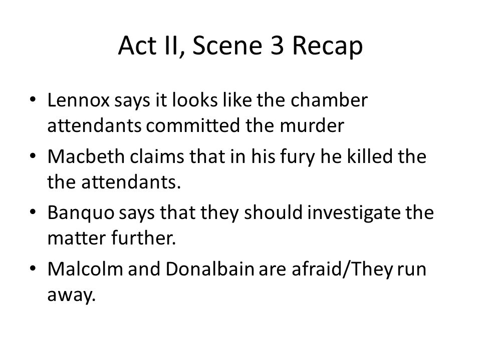 Act II, Scene 3 Recap Lennox says it looks like the chamber attendants committed the murder Macbeth claims that in his fury he killed the the attendan
