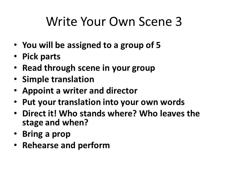 Write Your Own Scene 3 You will be assigned to a group of 5 Pick parts Read through scene in your group Simple translation Appoint a writer and direct