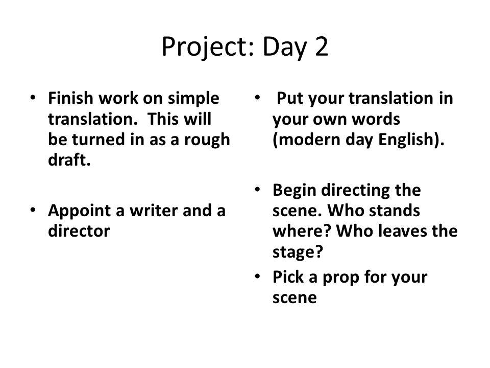 Project: Day 2 Finish work on simple translation. This will be turned in as a rough draft. Appoint a writer and a director Put your translation in you