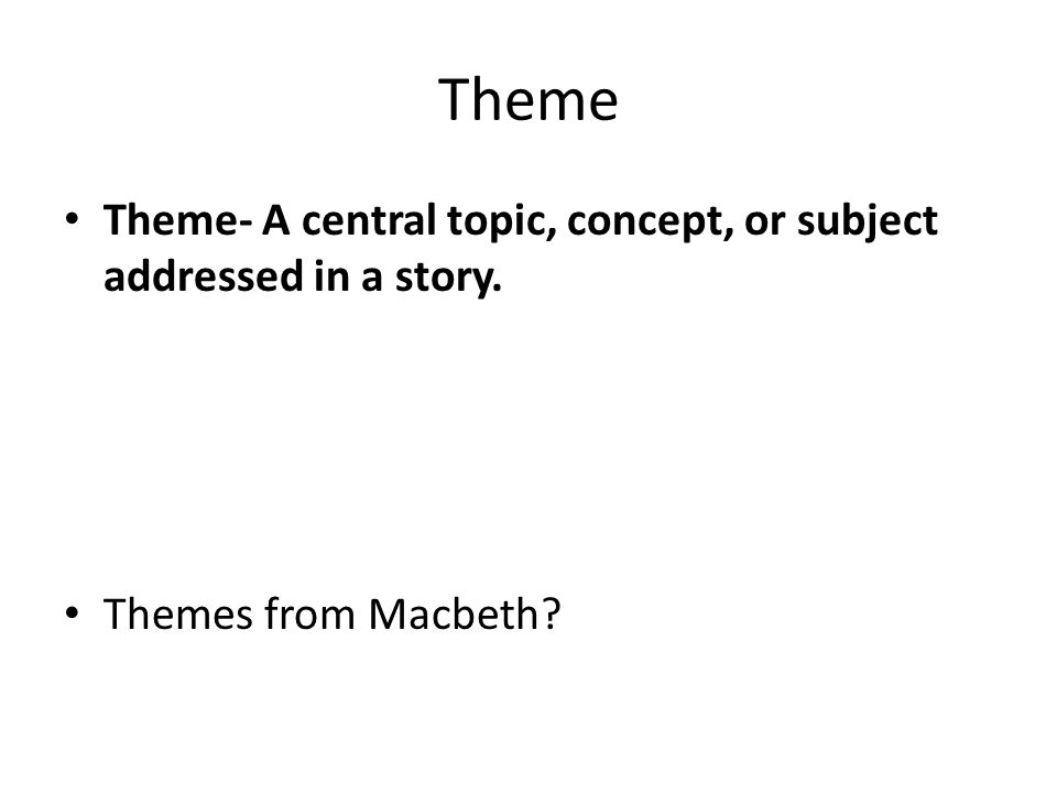 Theme Theme- A central topic, concept, or subject addressed in a story. Themes from Macbeth?