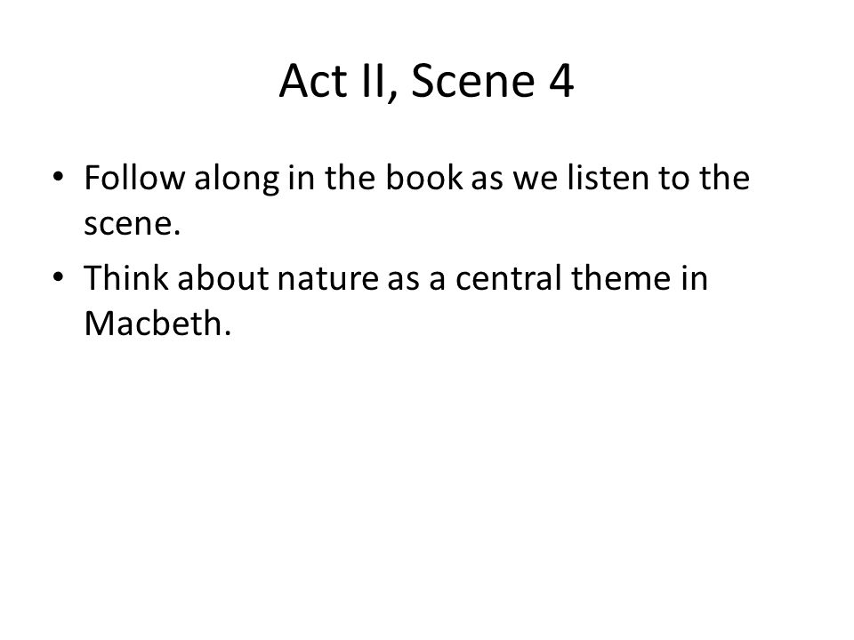 Act II, Scene 4 Follow along in the book as we listen to the scene. Think about nature as a central theme in Macbeth.