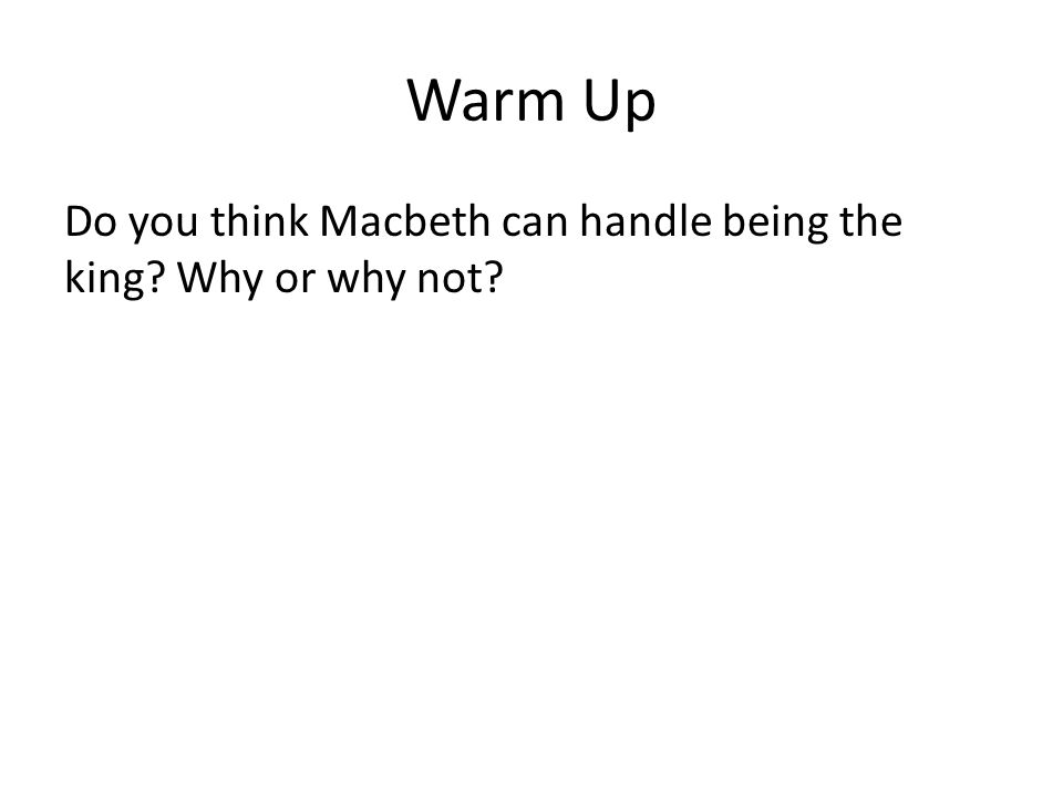 Warm Up Do you think Macbeth can handle being the king? Why or why not?
