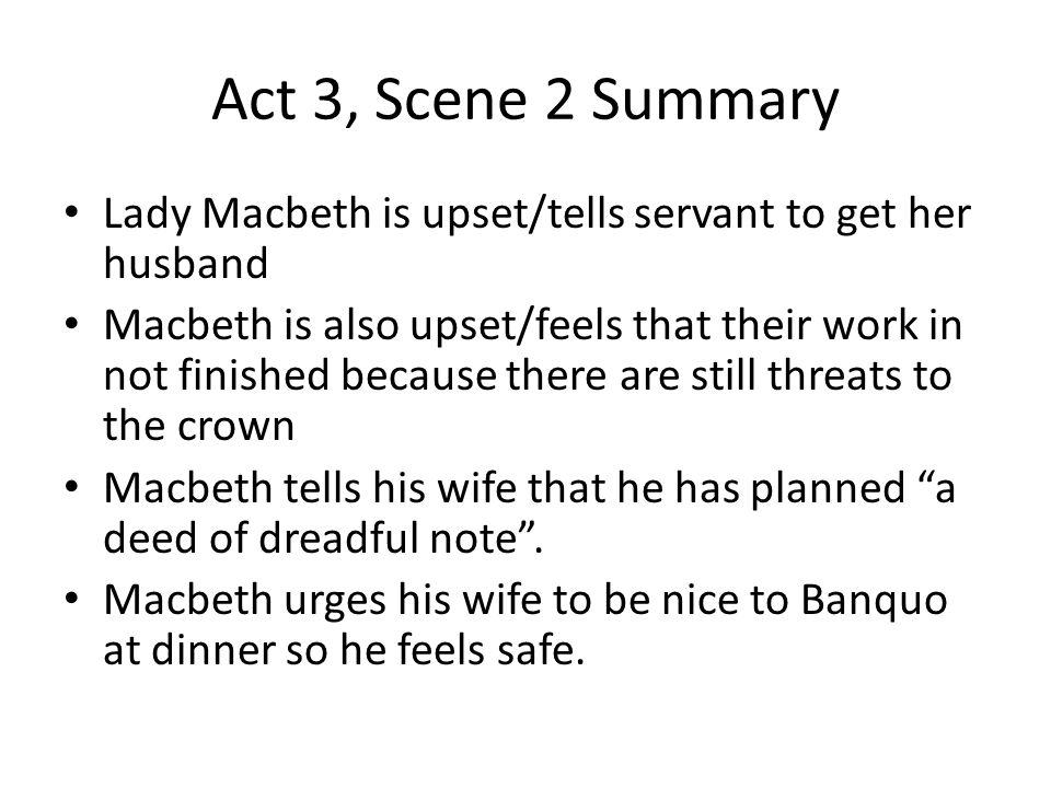 Act 3, Scene 2 Summary Lady Macbeth is upset/tells servant to get her husband Macbeth is also upset/feels that their work in not finished because ther