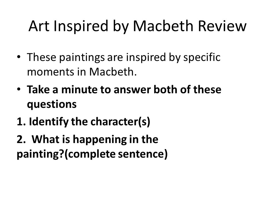 Art Inspired by Macbeth Review These paintings are inspired by specific moments in Macbeth. Take a minute to answer both of these questions 1. Identif