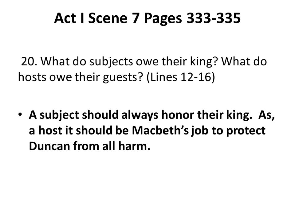 Act I Scene 7 Pages 333-335 20. What do subjects owe their king? What do hosts owe their guests? (Lines 12-16) A subject should always honor their kin