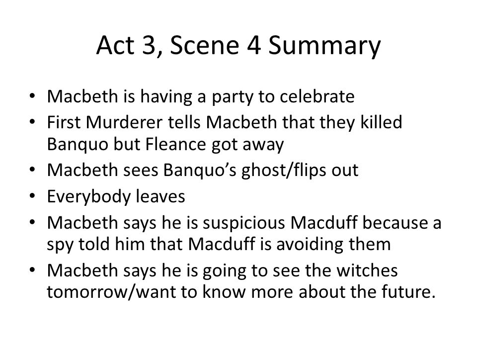 Act 3, Scene 4 Summary Macbeth is having a party to celebrate First Murderer tells Macbeth that they killed Banquo but Fleance got away Macbeth sees B