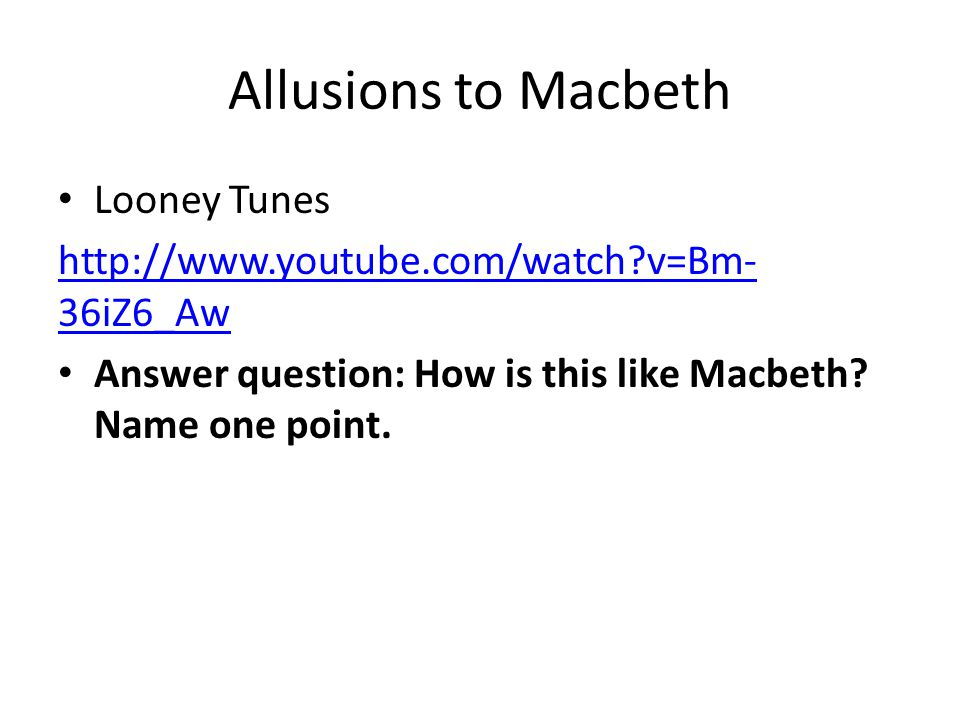 Allusions to Macbeth Looney Tunes http://www.youtube.com/watch?v=Bm- 36iZ6_Aw Answer question: How is this like Macbeth? Name one point.