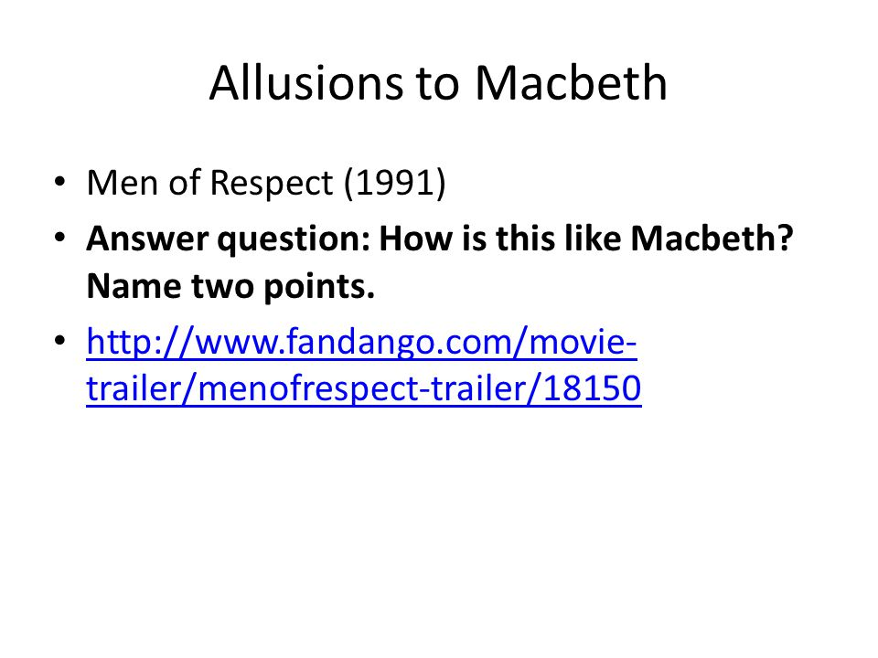 Allusions to Macbeth Men of Respect (1991) Answer question: How is this like Macbeth? Name two points. http://www.fandango.com/movie- trailer/menofres