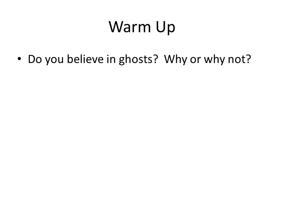 Warm Up Do you believe in ghosts? Why or why not?