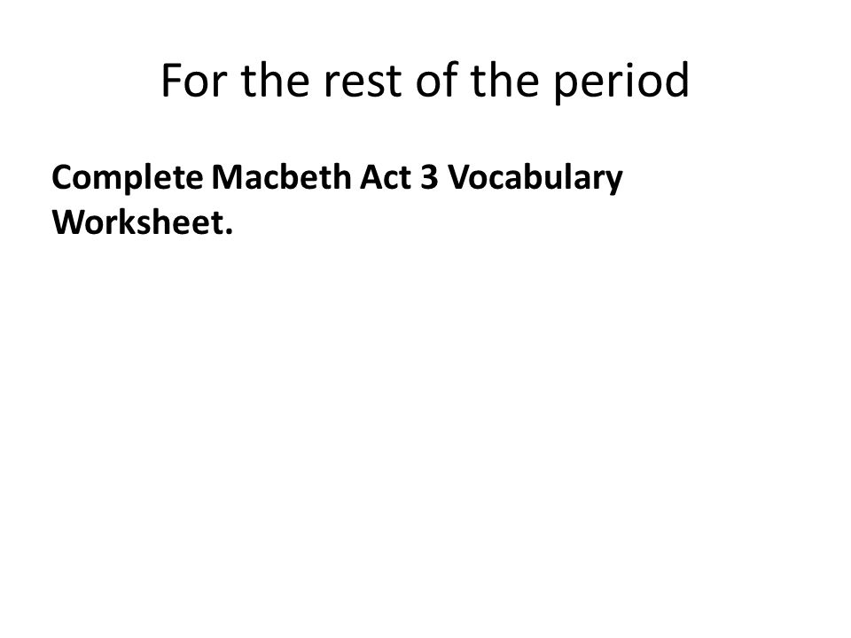 For the rest of the period Complete Macbeth Act 3 Vocabulary Worksheet.