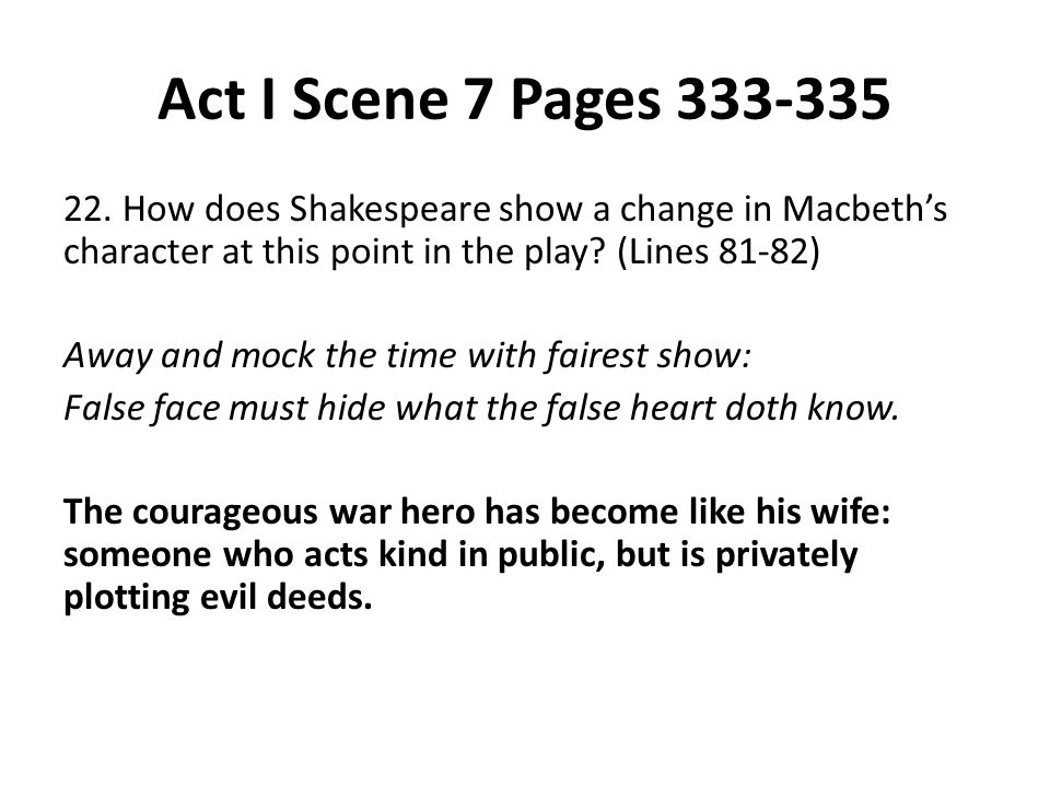 Act I Scene 7 Pages 333-335 22. How does Shakespeare show a change in Macbeth's character at this point in the play? (Lines 81-82) Away and mock the t
