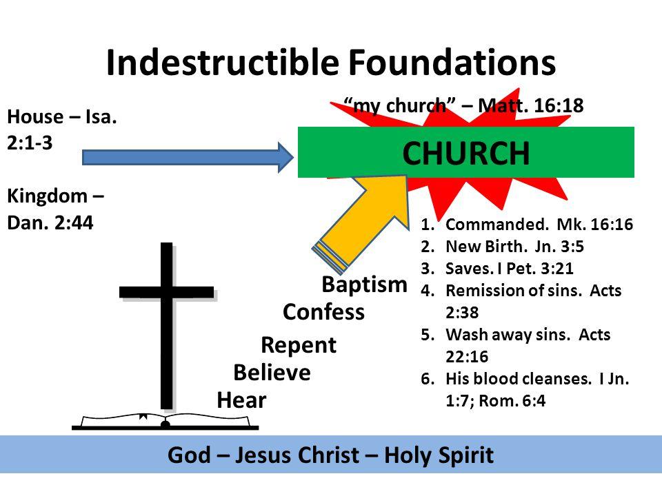 Indestructible Foundations God – Jesus Christ – Holy Spirit Hear Believe Repent Confess Baptism 1.Commanded.