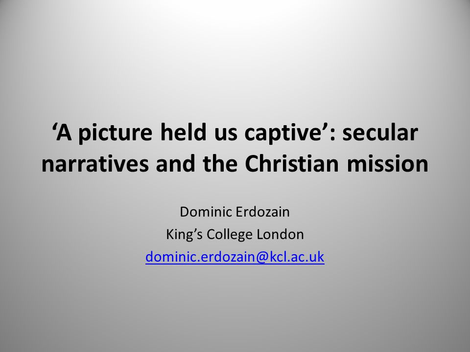 'A picture held us captive': secular narratives and the Christian mission Dominic Erdozain King's College London dominic.erdozain@kcl.ac.uk