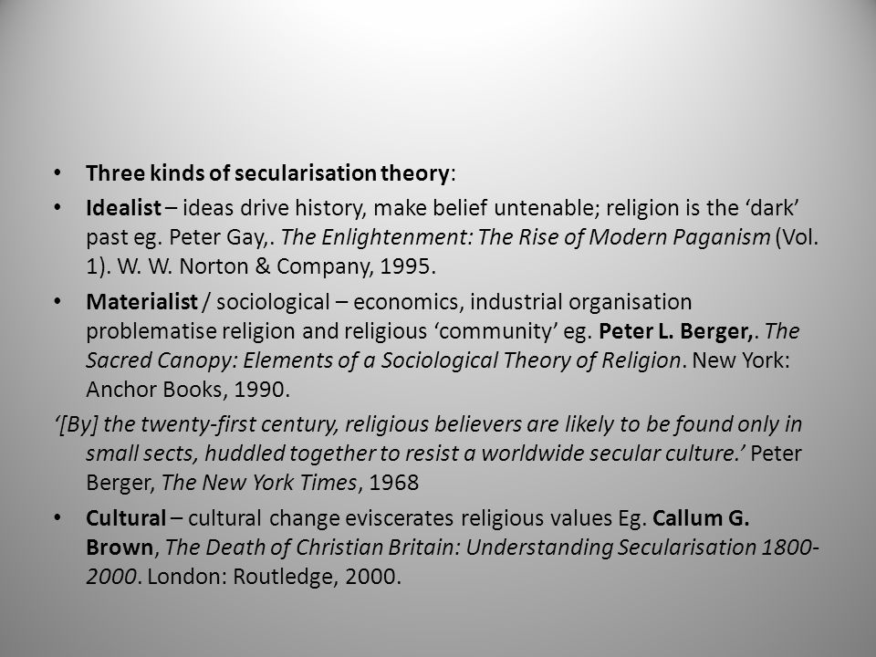 Three kinds of secularisation theory: Idealist – ideas drive history, make belief untenable; religion is the 'dark' past eg.