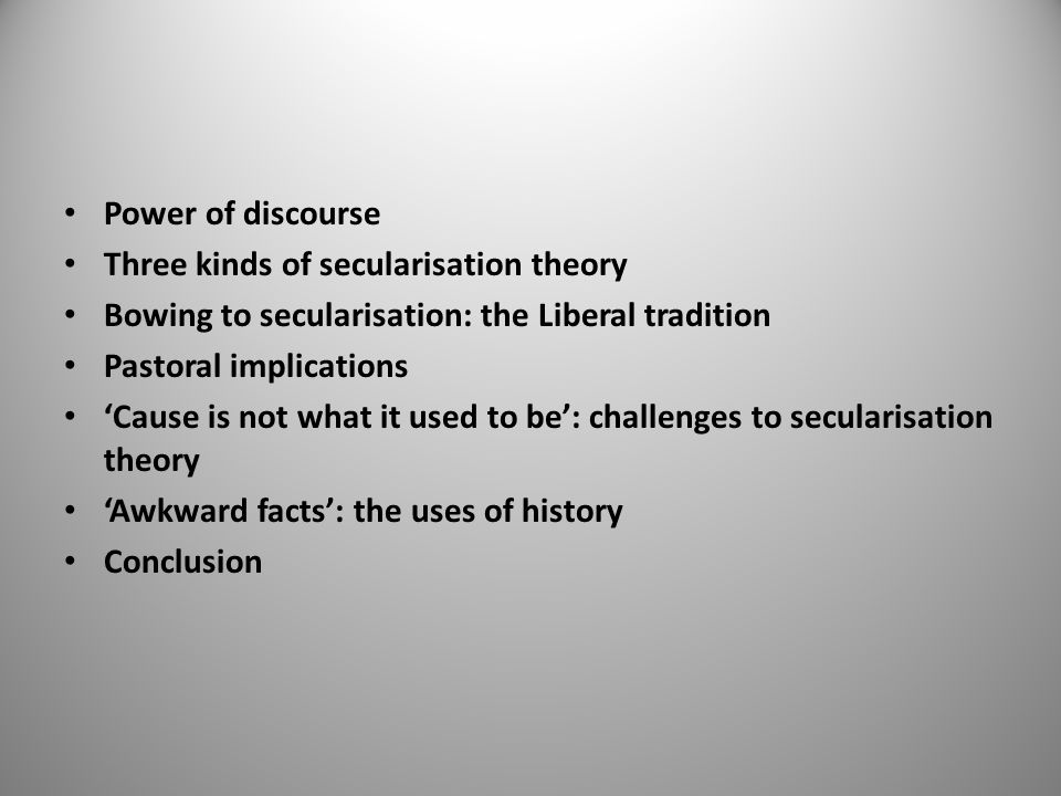 Power of discourse Three kinds of secularisation theory Bowing to secularisation: the Liberal tradition Pastoral implications 'Cause is not what it used to be': challenges to secularisation theory 'Awkward facts': the uses of history Conclusion