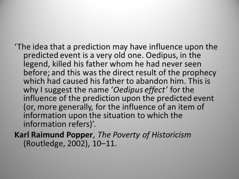 'The idea that a prediction may have influence upon the predicted event is a very old one. Oedipus, in the legend, killed his father whom he had never