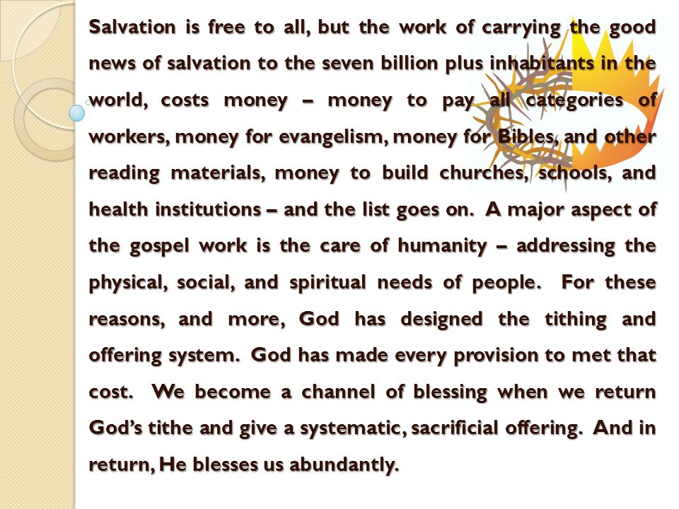 Salvation is free to all, but the work of carrying the good news of salvation to the seven billion plus inhabitants in the world, costs money – money to pay all categories of workers, money for evangelism, money for Bibles, and other reading materials, money to build churches, schools, and health institutions – and the list goes on.