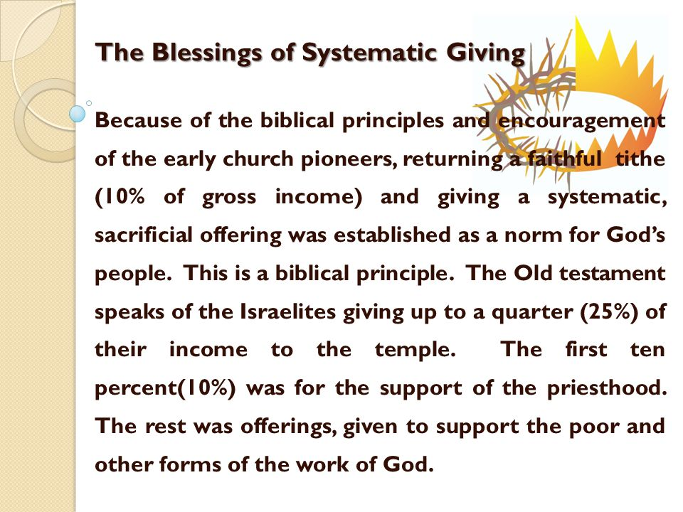 The Blessings of Systematic Giving Because of the biblical principles and encouragement of the early church pioneers, returning a faithful tithe (10% of gross income) and giving a systematic, sacrificial offering was established as a norm for God's people.