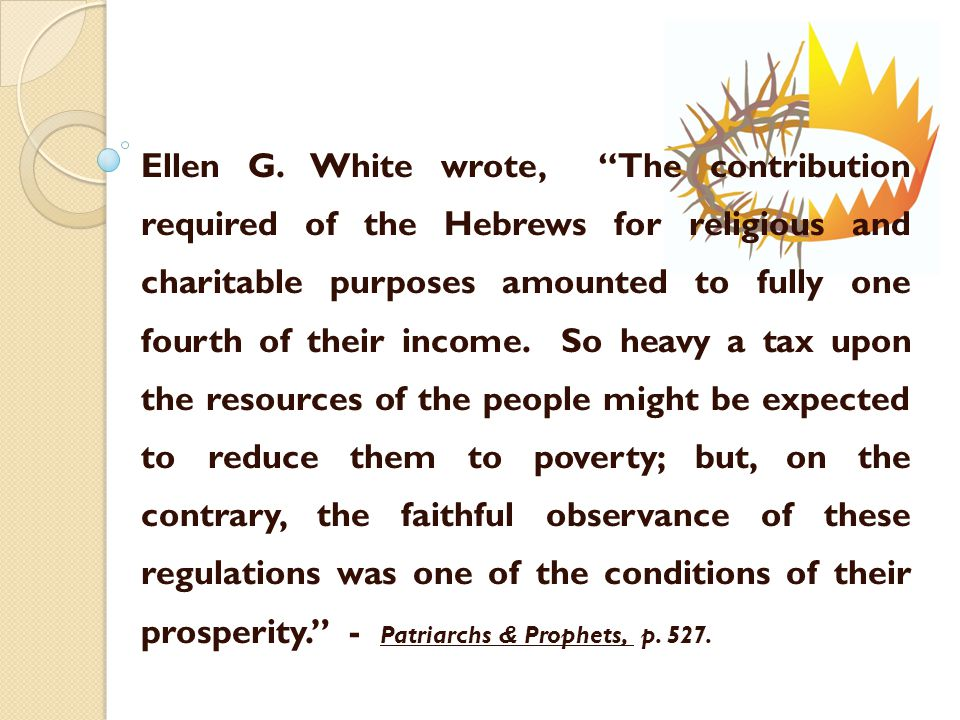 """Ellen G. White wrote, """"The contribution required of the Hebrews for religious and charitable purposes amounted to fully one fourth of their income. So"""