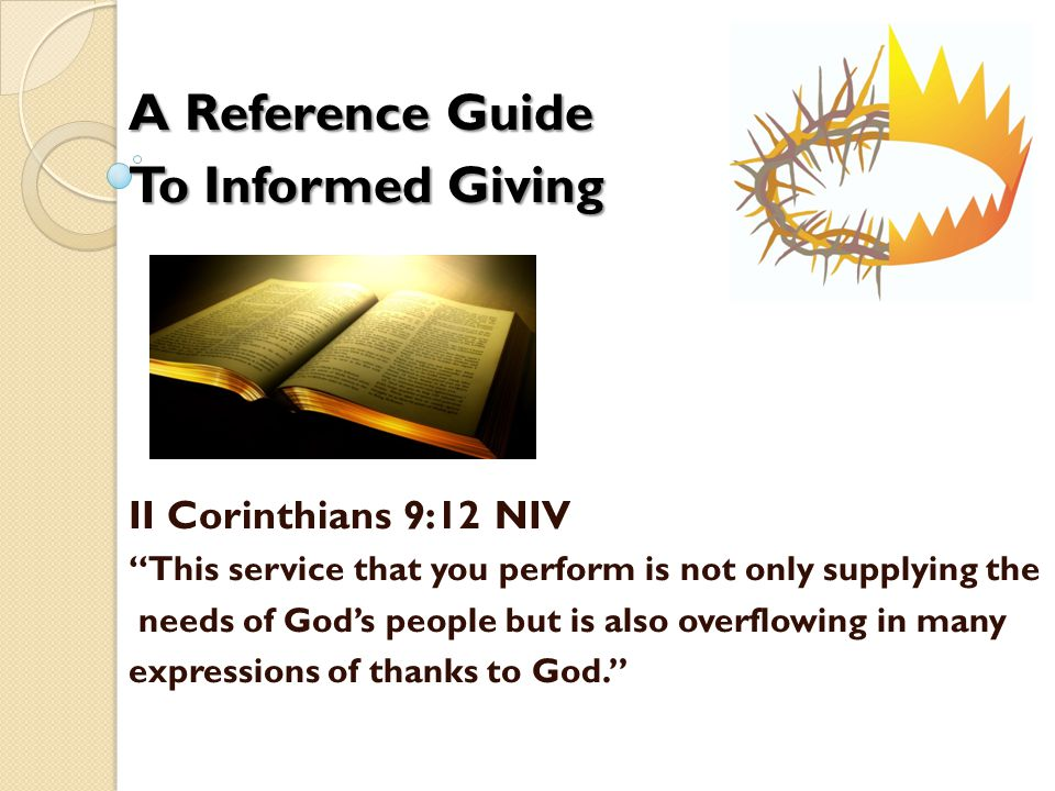 A Reference Guide To Informed Giving II Corinthians 9:12 NIV This service that you perform is not only supplying the needs of God's people but is also overflowing in many expressions of thanks to God.